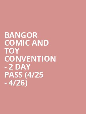 Bangor Comic and Toy Convention - 2 Day Pass (4/25 - 4/26) at Cross Insurance Center